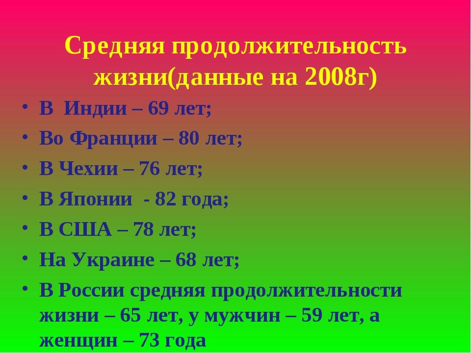 Средняя продолжительность жизни(данные на 2008г) В Индии – 69 лет; Во Франции...