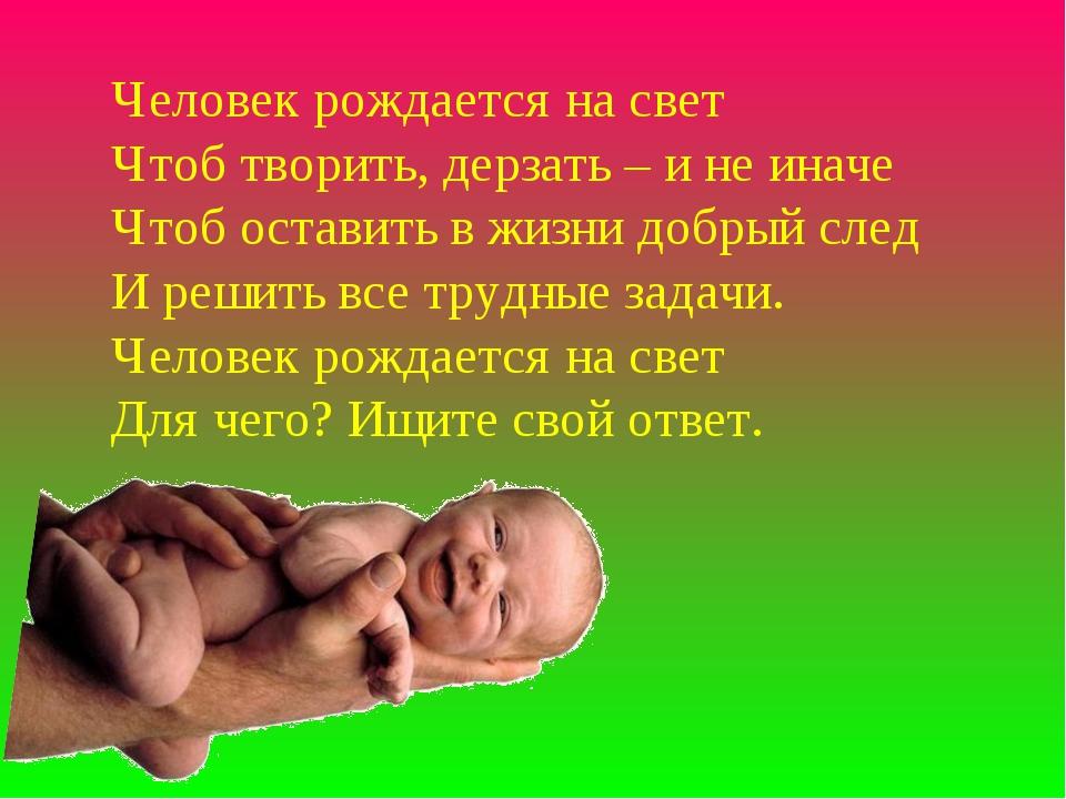 Человек рождается на свет Чтоб творить, дерзать – и не иначе Чтоб оставить в...