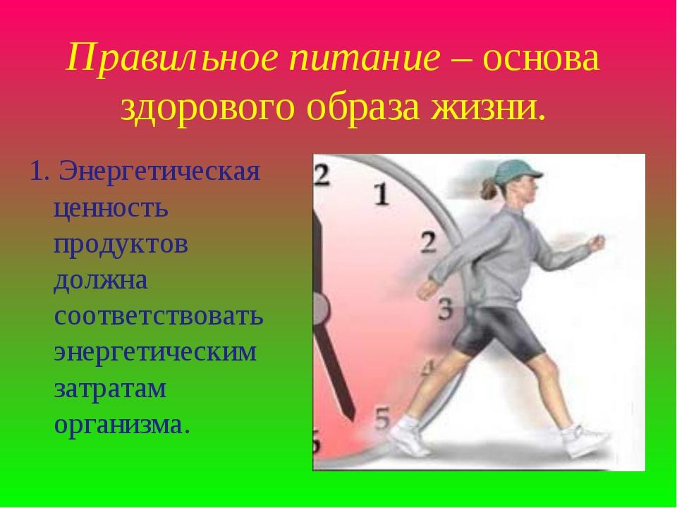 Правильное питание – основа здорового образа жизни. 1. Энергетическая ценност...