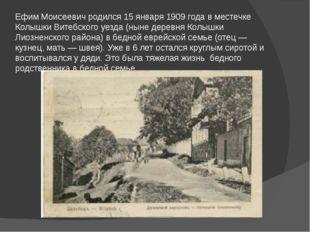Ефим Моисеевич родился 15 января 1909 года в местечке Колышки Витебского уезд