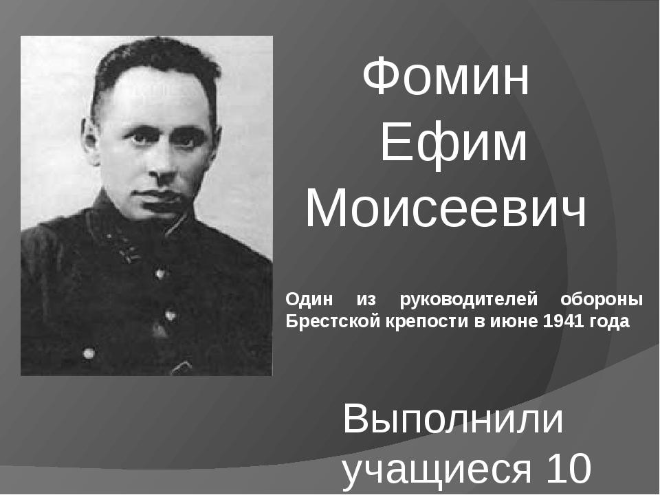 Фомин Ефим Моисеевич Выполнили учащиеся 10 класса Один из руководителей оборо...