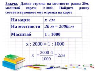 х : 2000 = 1 : 1000 Задача. Длина отрезка на местности равна 20м, масштаб кар