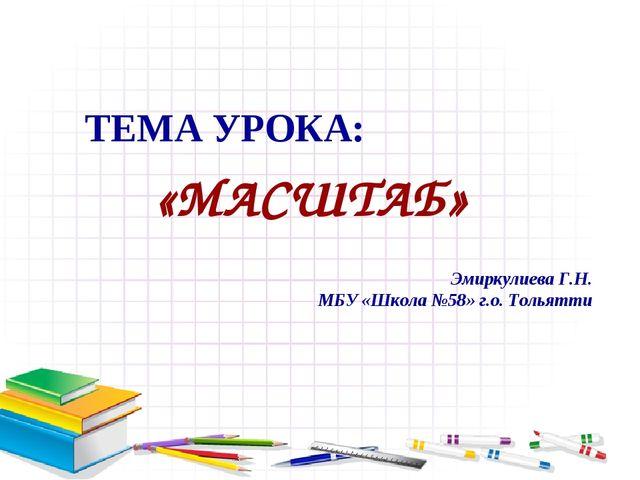 ТЕМА УРОКА: «МАСШТАБ» Эмиркулиева Г.Н. МБУ «Школа №58» г.о. Тольятти