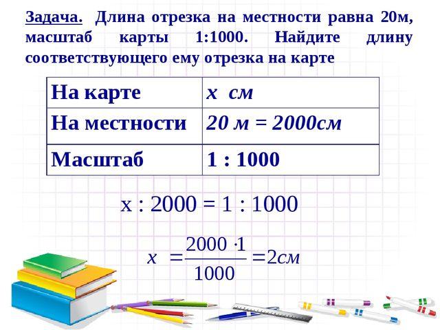 х : 2000 = 1 : 1000 Задача. Длина отрезка на местности равна 20м, масштаб кар...