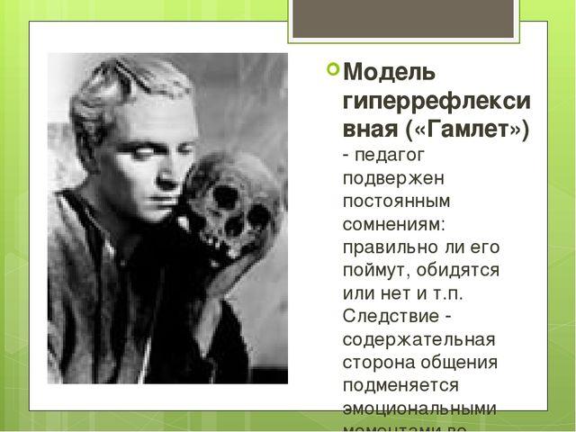 Модель гиперрефлексивная («Гамлет») - педагог подвержен постоянным сомнениям:...
