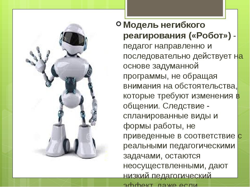 Модель негибкого реагирования («Робот»)- педагог направленно и последователь...