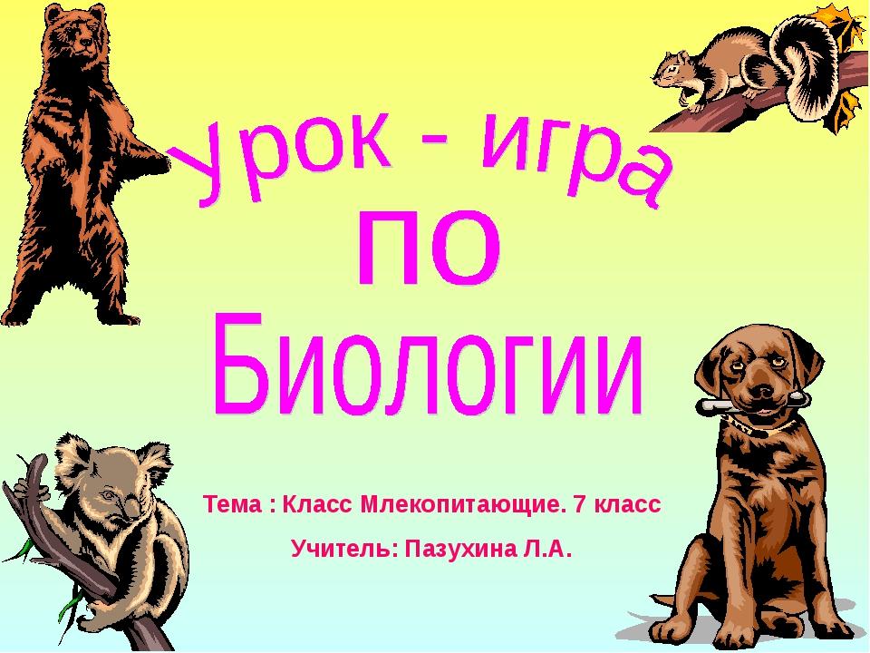 Тема : Класс Млекопитающие. 7 класс Учитель: Пазухина Л.А.