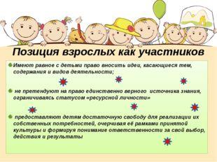 Позиция взрослых как участников проекта: Имеют равное с детьми право вносить