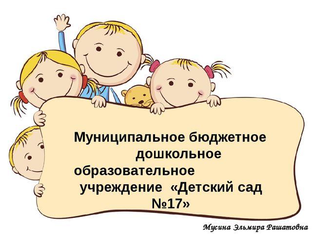 Мусина Эльмира Рашатовна Муниципальное бюджетное дошкольное образовательное...