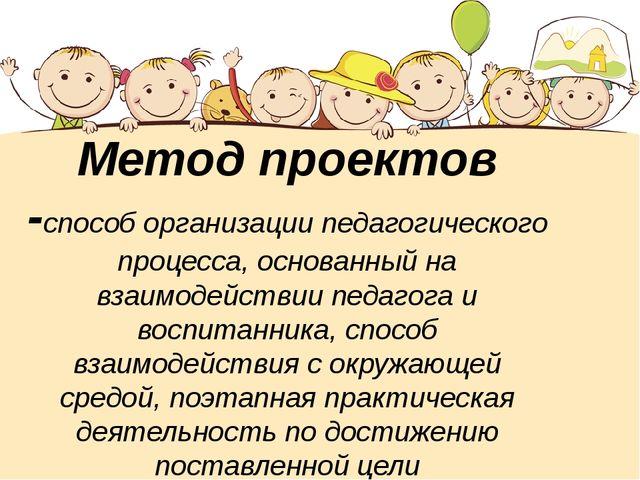 Метод проектов -способ организации педагогического процесса, основанный на в...