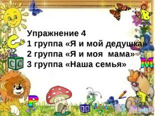 Упражнение 4 1 группа «Я и мой дедушка» 2 группа «Я и моя мама» 3 группа «Наш