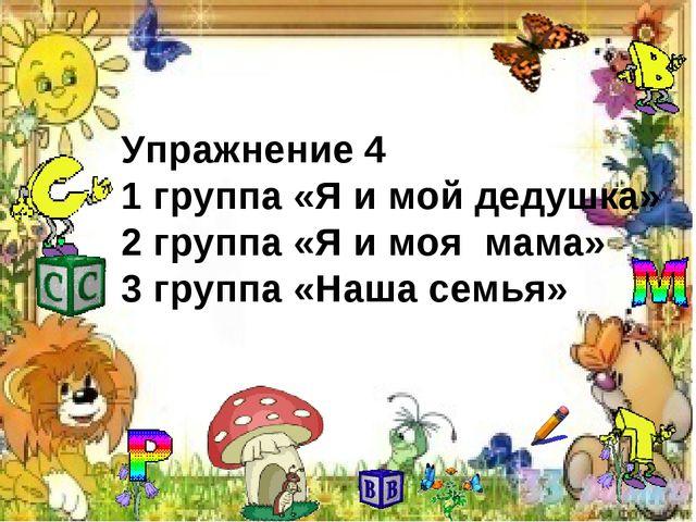 Упражнение 4 1 группа «Я и мой дедушка» 2 группа «Я и моя мама» 3 группа «Наш...