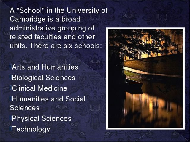 """A """"School"""" in the University of Cambridge is a broad administrative grouping..."""