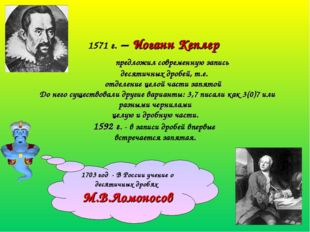 1571 г. – Иоганн Кеплер предложил современную запись десятичных дробей, т.е.