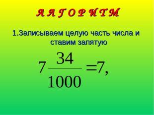 А Л Г О Р И Т М 1.Записываем целую часть числа и ставим запятую