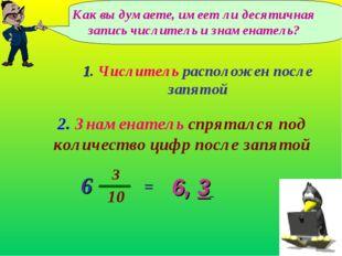 Как вы думаете, имеет ли десятичная запись числитель и знаменатель? 6, 3 2. З