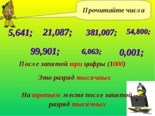 Прочитайте числа 5,641; 21,087; После запятой три цифры (1000) 381,007; 54,80