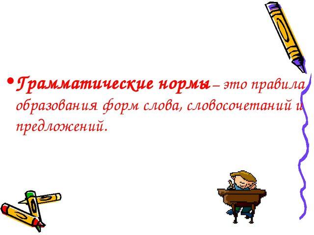 Грамматические нормы – это правила образования форм слова, словосочетаний и п...