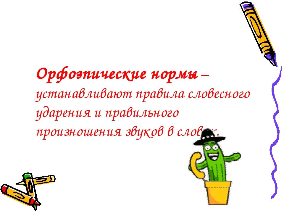 Орфоэпические нормы – устанавливают правила словесного ударения и правильного...