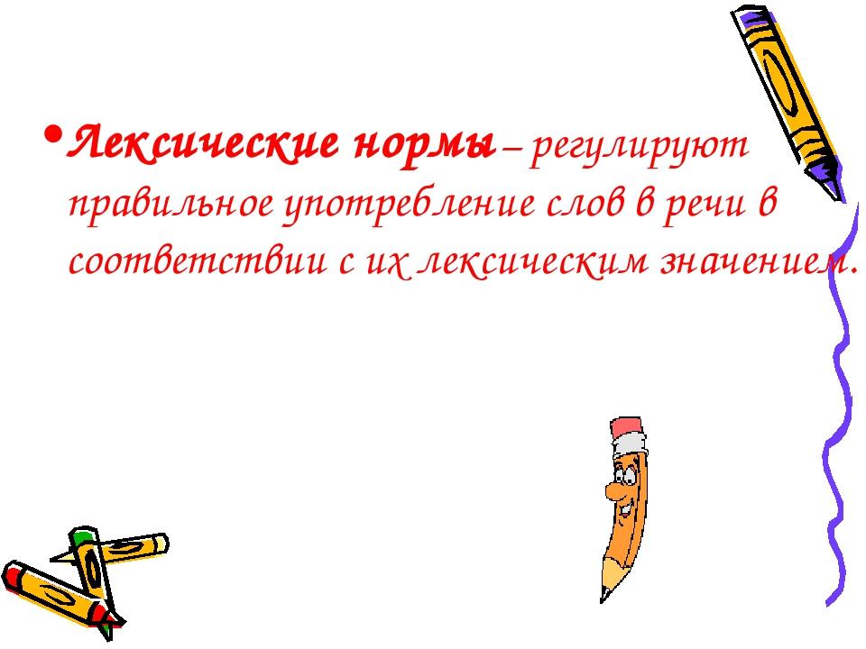 Лексические нормы – регулируют правильное употребление слов в речи в соответс...