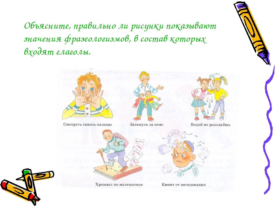Объясните, правильно ли рисунки показывают значения фразеологизмов, в состав...