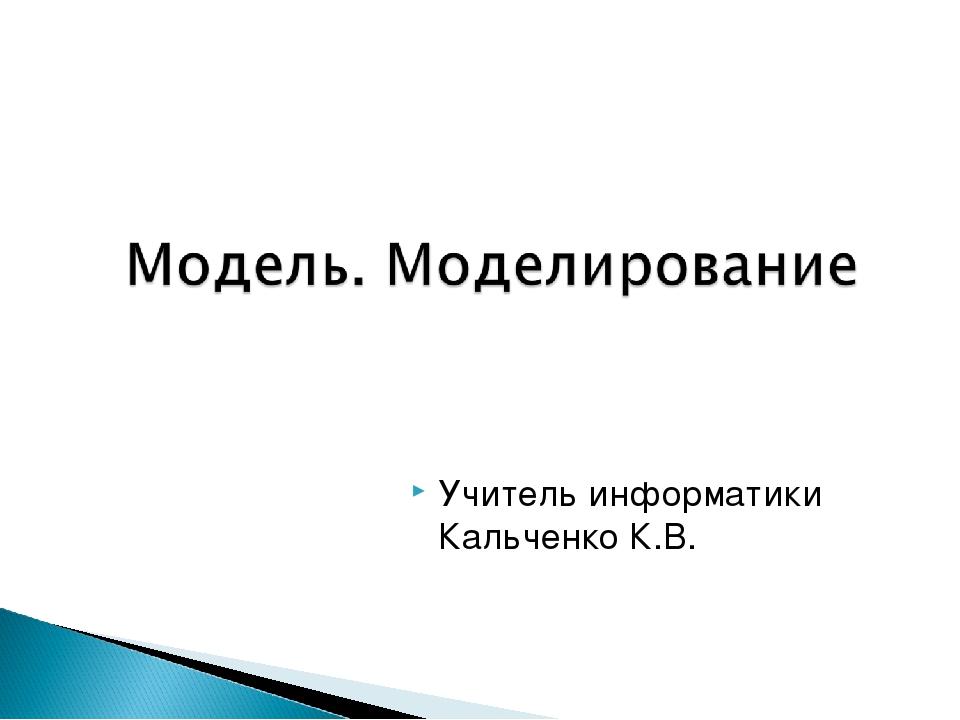 Учитель информатики Кальченко К.В.