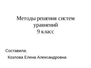 Методы решения систем уравнений 9 класс Составила: Козлова Елена Александровна