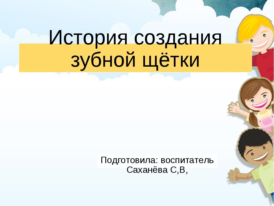 История создания зубной щётки Подготовила: воспитатель Саханёва С,В,