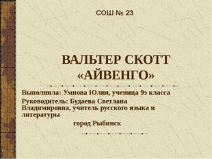 ВАЛЬТЕР СКОТТ «АЙВЕНГО» Выполнила: Умнова Юлия, ученица 9э класса Руководител