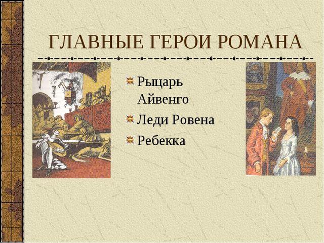 ГЛАВНЫЕ ГЕРОИ РОМАНА Рыцарь Айвенго Леди Ровена Ребекка