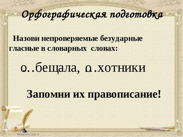 Орфографическая подготовка Назови непроверяемые безударные гласные в словарны...