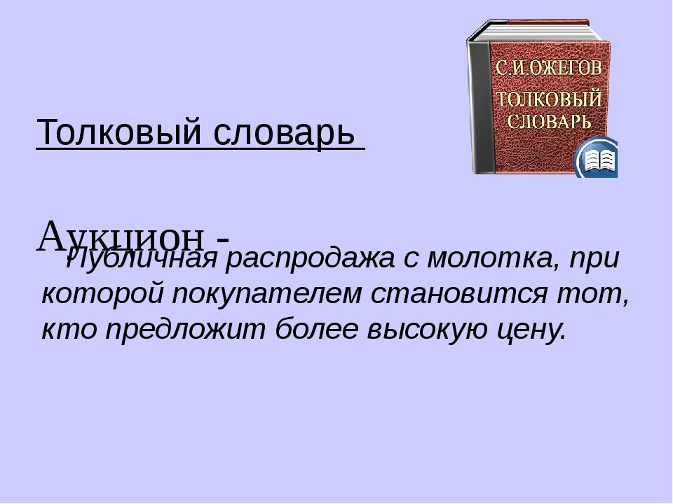 Толковый словарь Аукцион - Публичная распродажа с молотка, при которой покупа...