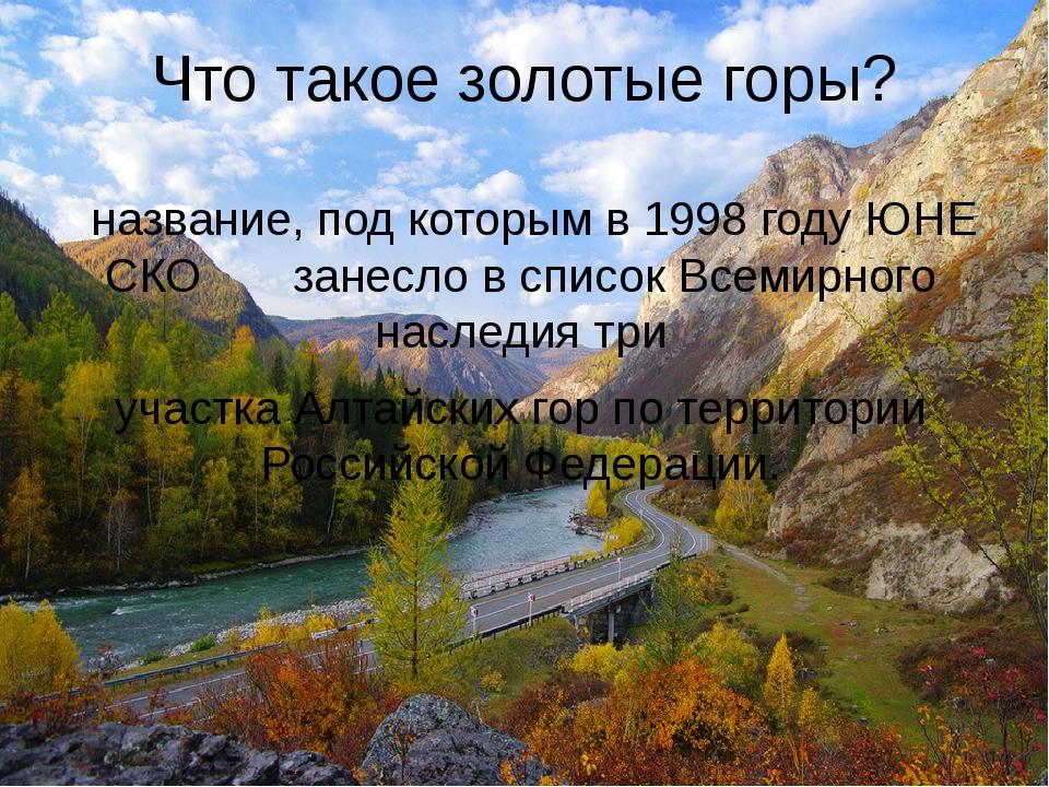 Что такое золотые горы? название,подкоторымв1998годуЮНЕСКО занеслов...