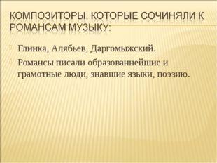 Глинка, Алябьев, Даргомыжский. Романсы писали образованнейшие и грамотные люд