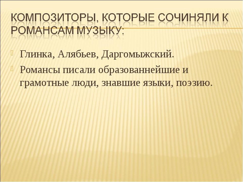 Глинка, Алябьев, Даргомыжский. Романсы писали образованнейшие и грамотные люд...