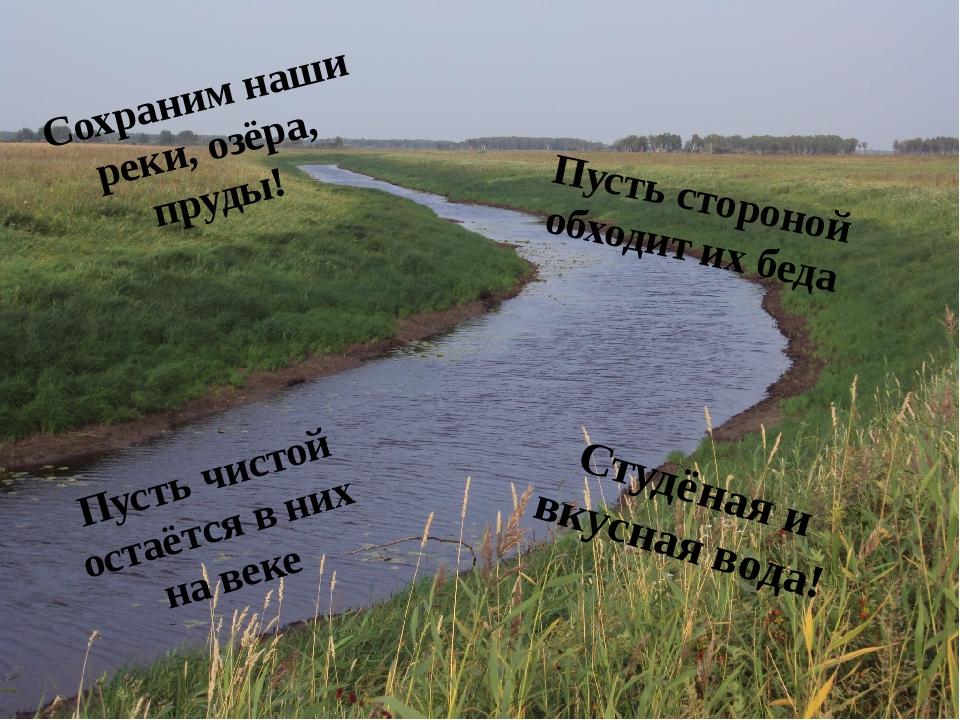 Сохраним наши реки, озёра, пруды! Пусть стороной обходит их беда Пусть чистой...