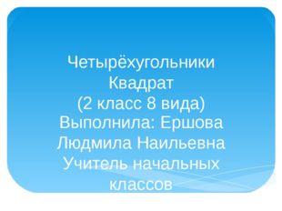 Четырёхугольники Квадрат (2 класс 8 вида) Выполнила: Ершова Людмила Наильевна