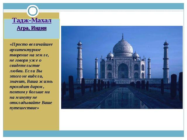 Тадж-Махал Агра, Индия «Просто величайшее архитектурное творение на земле, не...
