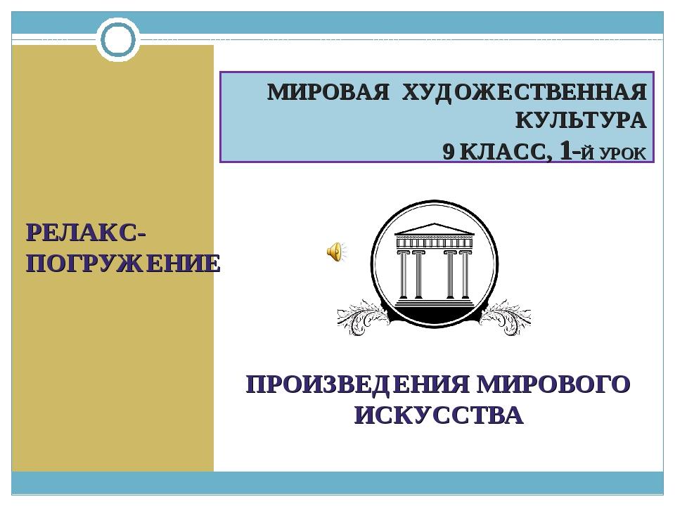 МИРОВАЯ ХУДОЖЕСТВЕННАЯ КУЛЬТУРА 9 КЛАСС, 1-Й УРОК РЕЛАКС-ПОГРУЖЕНИЕ ПРОИЗВЕДЕ...