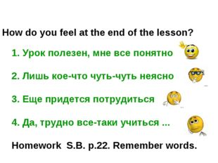 How do you feel at the end of the lesson? 1. Урок полезен, мне все понятно 2