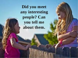 Did you meet any interesting people? Can you tell me about them.
