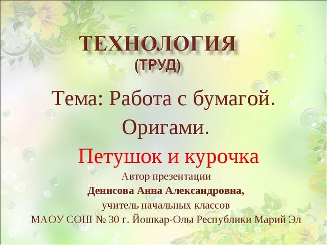 Тема: Работа с бумагой. Оригами. Петушок и курочка Автор презентации Денисова...