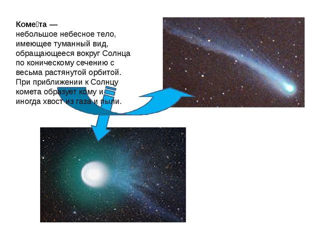 Коме́та— небольшоенебесное тело, имеющее туманный вид, обращающееся вокруг...