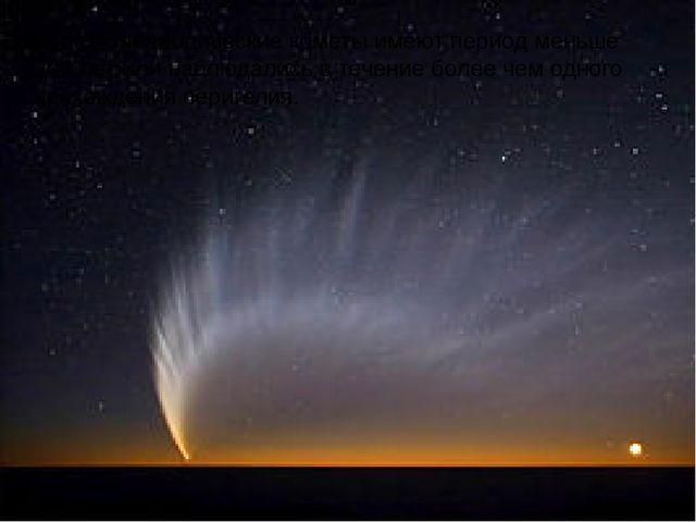 Короткопериодическиекометы имеют период меньше 200 лет или наблюдались в теч...