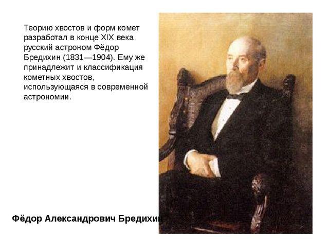 Теорию хвостов и форм комет разработал в концеXIX века русский астрономФёдо...