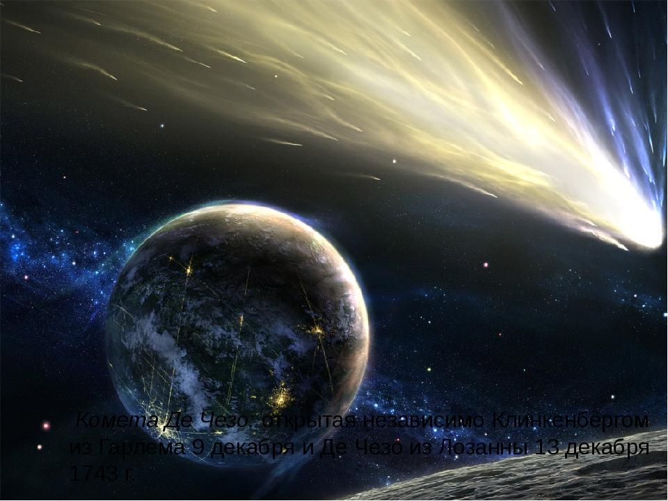 Комета Де Чезо: открытая независимо Клинкенбергом из Гарлема 9 декабря и Де...