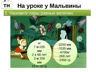 На уроке у Мальвины устно 1. Назовите пары равных величин: 40 т 700 кг 7 м 03
