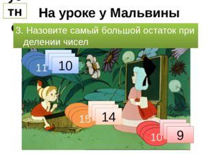 На уроке у Мальвины устно 3. Назовите самый большой остаток при делении чисел
