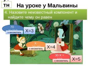 На уроке у Мальвины устно 4. Назовите неизвестный компонент и найдите чему он