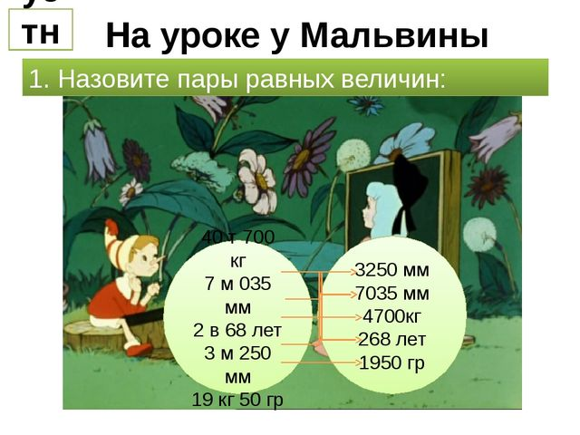На уроке у Мальвины устно 1. Назовите пары равных величин: 40 т 700 кг 7 м 03...